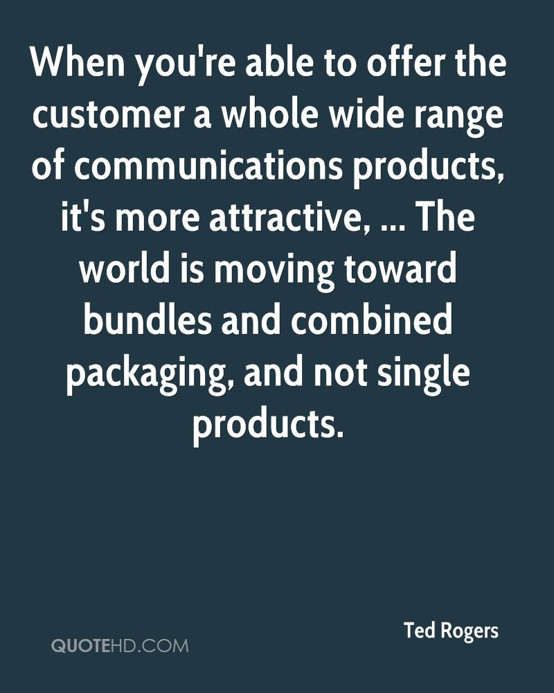 When you're able to offer the customer a whole wide range of communications products, it's more attractive, ... The world is moving toward bundles and combined packaging, and not single products.