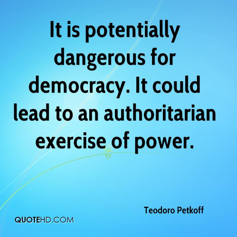 It is potentially dangerous for democracy. It could lead to an authoritarian exercise of power.