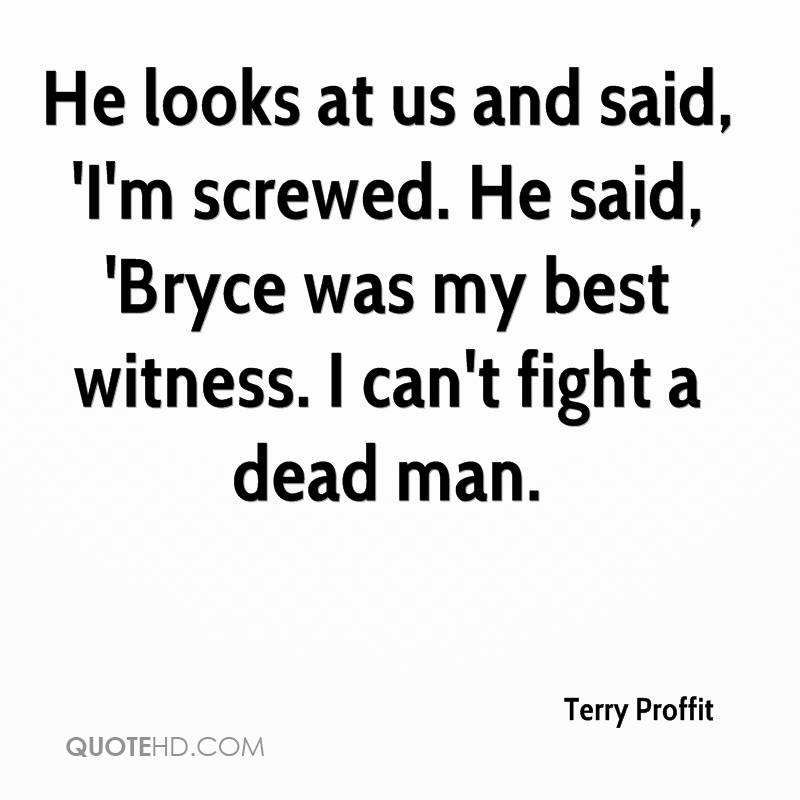 He looks at us and said, 'I'm screwed. He said, 'Bryce was my best witness. I can't fight a dead man.