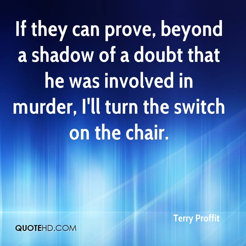 If they can prove, beyond a shadow of a doubt that he was involved in murder, I'll turn the switch on the chair.