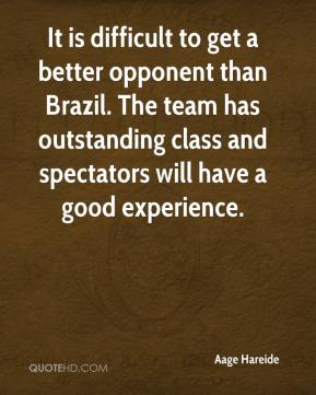 It is difficult to get a better opponent than Brazil. The team has outstanding class and spectators will have a good experience.