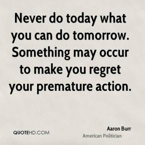 Aaron Burr - Never do today what you can do tomorrow. Something may occur to make you regret your premature action.