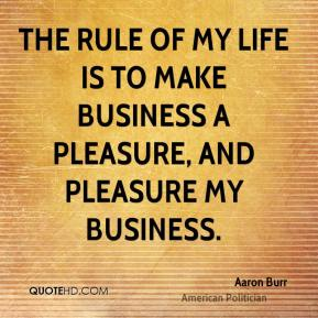 The rule of my life is to make business a pleasure, and pleasure my business.
