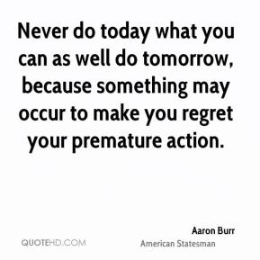 Never do today what you can as well do tomorrow, because something may occur to make you regret your premature action.