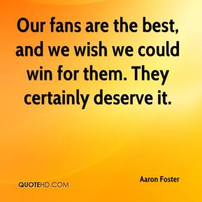 Aaron Foster - Our fans are the best, and we wish we could win for them. They certainly deserve it.
