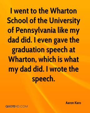 Aaron Karo - I went to the Wharton School of the University of Pennsylvania like my dad did. I even gave the graduation speech at Wharton, which is what my dad did. I wrote the speech.