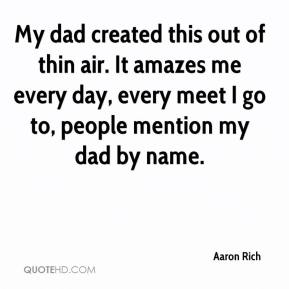 Aaron Rich - My dad created this out of thin air. It amazes me every day, every meet I go to, people mention my dad by name.