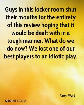 Aaron Ward - Guys in this locker room shut their mouths for the entirety of this review hoping that it would be dealt with in a tough manner. What do we do now? We lost one of our best players to an idiotic play.
