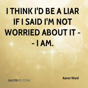 Aaron Ward - I think I'd be a liar if I said I'm not worried about it -- I am.