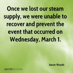 Aaron Woods - Once we lost our steam supply, we were unable to recover and prevent the event that occurred on Wednesday, March 1.