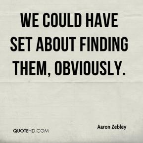 Aaron Zebley - We could have set about finding them, obviously.