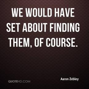 Aaron Zebley - We would have set about finding them, of course.