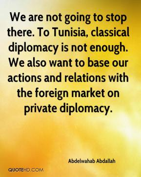 We are not going to stop there. To Tunisia, classical diplomacy is not enough. We also want to base our actions and relations with the foreign market on private diplomacy.
