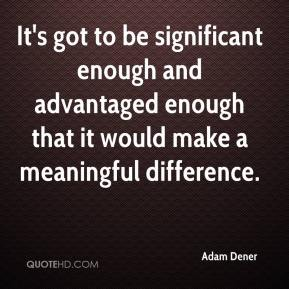 Adam Dener - It's got to be significant enough and advantaged enough that it would make a meaningful difference.