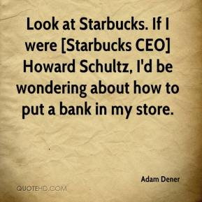Adam Dener - Look at Starbucks. If I were [Starbucks CEO] Howard Schultz, I'd be wondering about how to put a bank in my store.