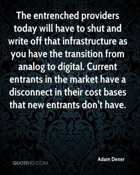 Adam Dener - The entrenched providers today will have to shut and write off that infrastructure as you have the transition from analog to digital. Current entrants in the market have a disconnect in their cost bases that new entrants don't have.