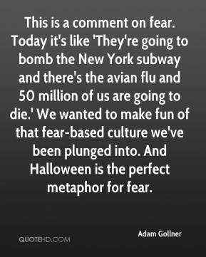 Adam Gollner - This is a comment on fear. Today it's like 'They're going to bomb the New York subway and there's the avian flu and 50 million of us are going to die.' We wanted to make fun of that fear-based culture we've been plunged into. And Halloween is the perfect metaphor for fear.