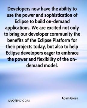 Adam Gross - Developers now have the ability to use the power and sophistication of Eclipse to build on-demand applications. We are excited not only to bring our developer community the benefits of the Eclipse Platform for their projects today, but also to help Eclipse developers eager to embrace the power and flexibility of the on-demand model.