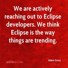Adam Gross - We are actively reaching out to Eclipse developers. We think Eclipse is the way things are trending.