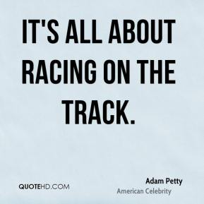 Adam Petty - It's all about racing on the track.