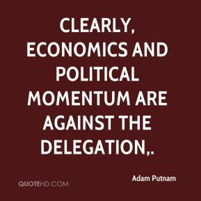 Adam Putnam - Clearly, economics and political momentum are against the delegation.