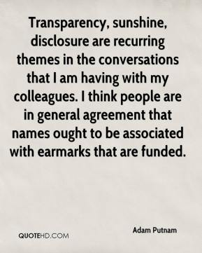Adam Putnam - Transparency, sunshine, disclosure are recurring themes in the conversations that I am having with my colleagues. I think people are in general agreement that names ought to be associated with earmarks that are funded.