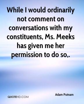Adam Putnam - While I would ordinarily not comment on conversations with my constituents, Ms. Meeks has given me her permission to do so.