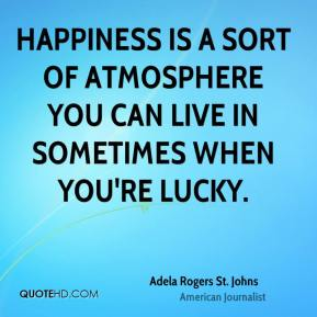 Happiness is a sort of atmosphere you can live in sometimes when you're lucky.