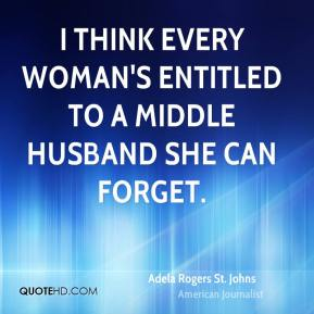 I think every woman's entitled to a middle husband she can forget.