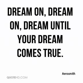Aerosmith - Dream on, dream on, dream until your dream comes true.