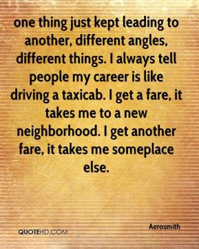 Aerosmith - one thing just kept leading to another, different angles, different things. I always tell people my career is like driving a taxicab. I get a fare, it takes me to a new neighborhood. I get another fare, it takes me someplace else.