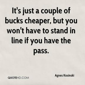 Agnes Kosinski - It's just a couple of bucks cheaper, but you won't have to stand in line if you have the pass.