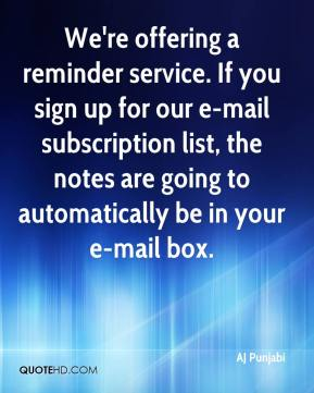 AJ Punjabi - We're offering a reminder service. If you sign up for our e-mail subscription list, the notes are going to automatically be in your e-mail box.