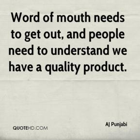 AJ Punjabi - Word of mouth needs to get out, and people need to understand we have a quality product.