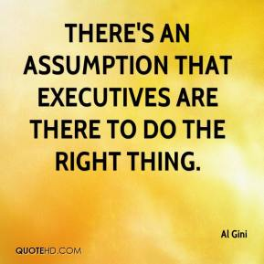 Al Gini - There's an assumption that executives are there to do the right thing.