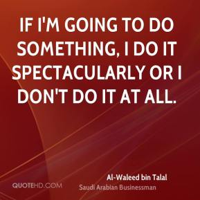 If I'm going to do something, I do it spectacularly or I don't do it at all.