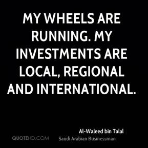 My wheels are running. My investments are local, regional and international.