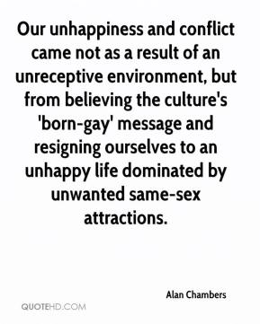 Alan Chambers - Our unhappiness and conflict came not as a result of an unreceptive environment, but from believing the culture's 'born-gay' message and resigning ourselves to an unhappy life dominated by unwanted same-sex attractions.