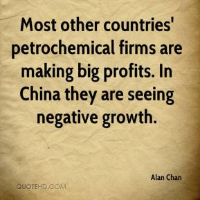 Alan Chan - Most other countries' petrochemical firms are making big profits. In China they are seeing negative growth.