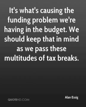 Alan Essig - It's what's causing the funding problem we're having in the budget. We should keep that in mind as we pass these multitudes of tax breaks.