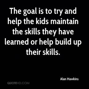 Alan Hawkins - The goal is to try and help the kids maintain the skills they have learned or help build up their skills.