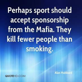 Alan Hubbard - Perhaps sport should accept sponsorship from the Mafia. They kill fewer people than smoking.