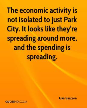 Alan Isaacson - The economic activity is not isolated to just Park City. It looks like they're spreading around more, and the spending is spreading.