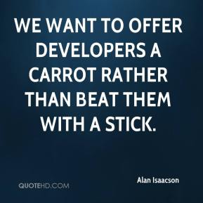 Alan Isaacson - We want to offer developers a carrot rather than beat them with a stick.