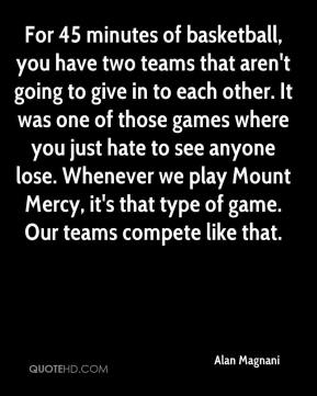 Alan Magnani - For 45 minutes of basketball, you have two teams that aren't going to give in to each other. It was one of those games where you just hate to see anyone lose. Whenever we play Mount Mercy, it's that type of game. Our teams compete like that.