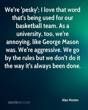 Alan Merten - We're 'pesky'; I love that word that's being used for our basketball team. As a university, too, we're annoying, like George Mason was. We're aggressive. We go by the rules but we don't do it the way it's always been done.
