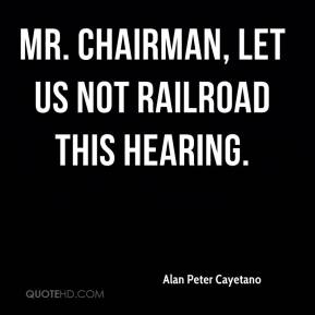 Mr. Chairman, let us not railroad this hearing.
