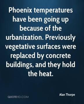 Alan Thorpe - Phoenix temperatures have been going up because of the urbanization. Previously vegetative surfaces were replaced by concrete buildings, and they hold the heat.