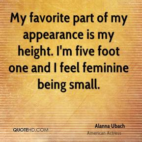 Alanna Ubach - My favorite part of my appearance is my height. I'm five foot one and I feel feminine being small.