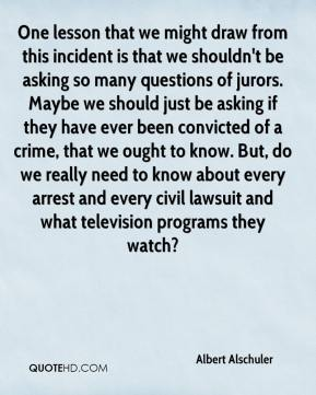 Albert Alschuler - One lesson that we might draw from this incident is that we shouldn't be asking so many questions of jurors. Maybe we should just be asking if they have ever been convicted of a crime, that we ought to know. But, do we really need to know about every arrest and every civil lawsuit and what television programs they watch?
